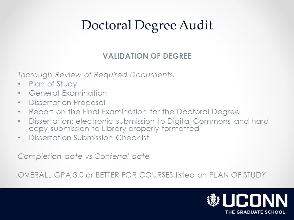 Doctoral Degree Audit VALIDATION OF DEGREE Thorough Review of Required Documents: Plan of Study General Examination Dissertation Proposal Report on the Final Examination for the Doctoral Degree Dissertation: electronic submission to Digital Commons and hard copy submission to Library properly formatted Dissertation Submission Checklist Completion date vs Conferral date OVERALL GPA 3.0 or BETTER FOR COURSES listed on PLAN OF STUDY