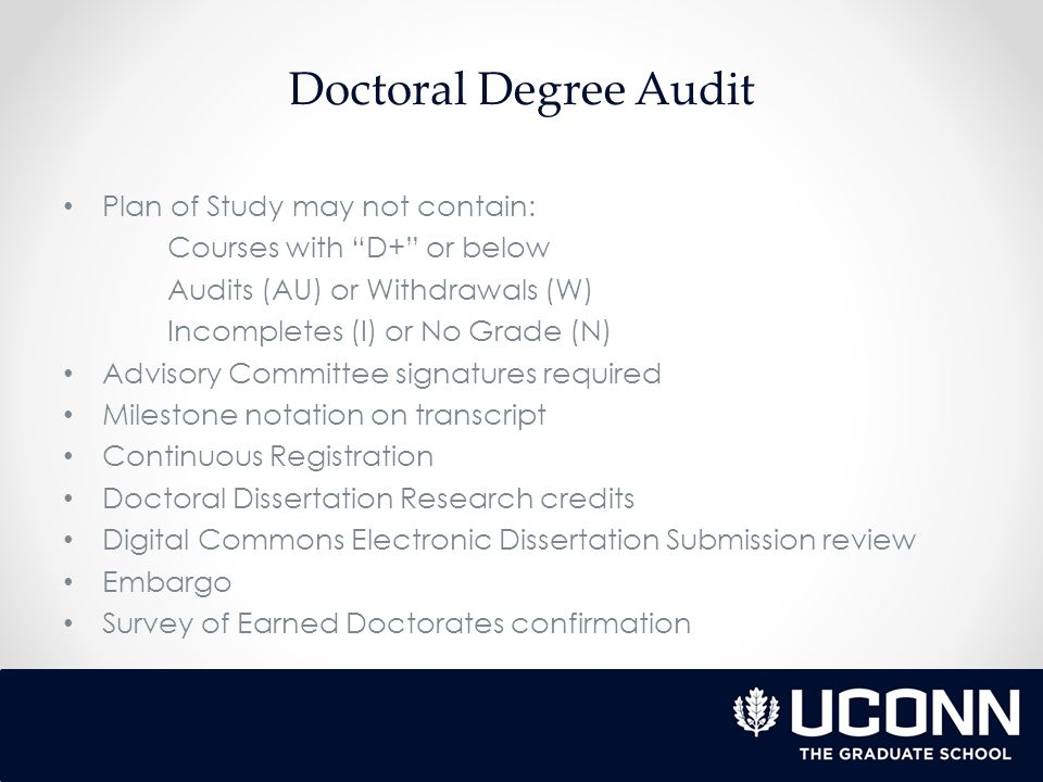 Doctoral Degree Audit Plan of Study may not contain: Courses with D+ or below Audits (AU) or Withdrawals (W) Incompletes (I) or No Grade (N) Advisory Committee signatures required Milestone notation on transcript Continuous Registration Doctoral Dissertation Research credits Digital Commons Electronic Dissertation Submission review Embargo Survey of Earned Doctorates confirmation