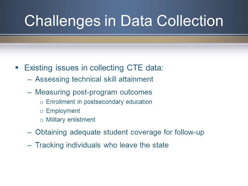  Existing issues in collecting CTE data: –Assessing technical skill attainment –Measuring post-program outcomes o Enrollment in postsecondary education o Employment o Military enlistment –Obtaining adequate student coverage for follow-up –Tracking individuals who leave the state Challenges in Data Collection