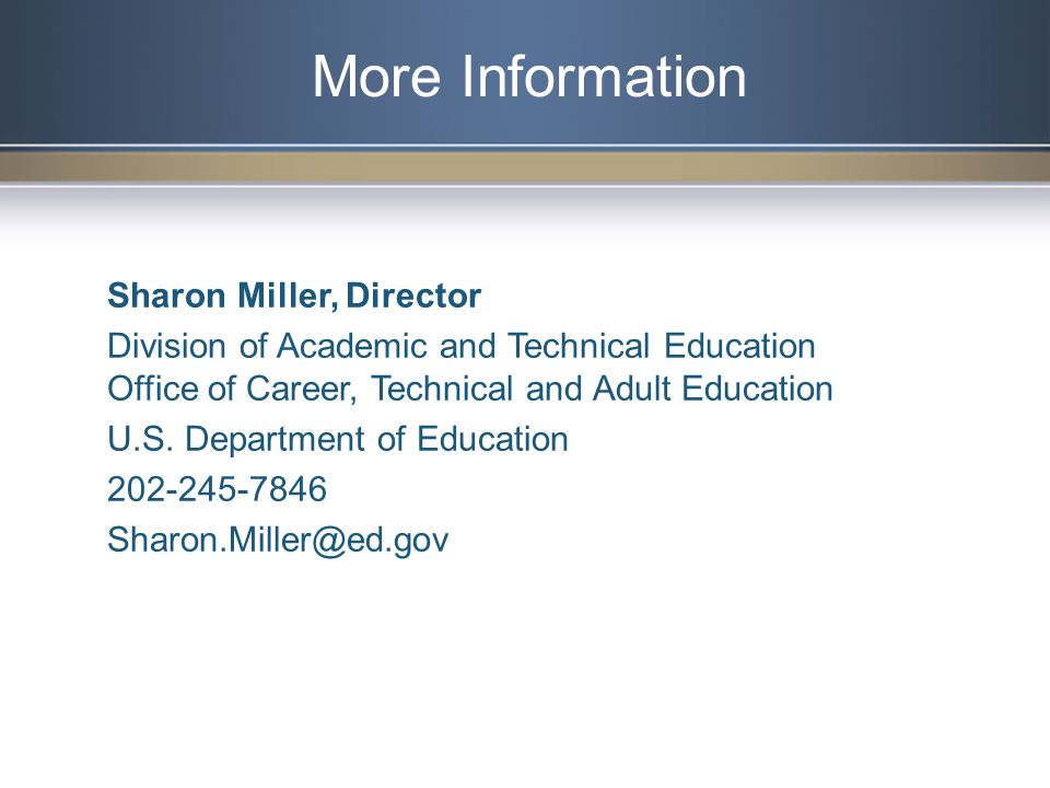 More Information Sharon Miller, Director Division of Academic and Technical Education Office of Career, Technical and Adult Education U.S.