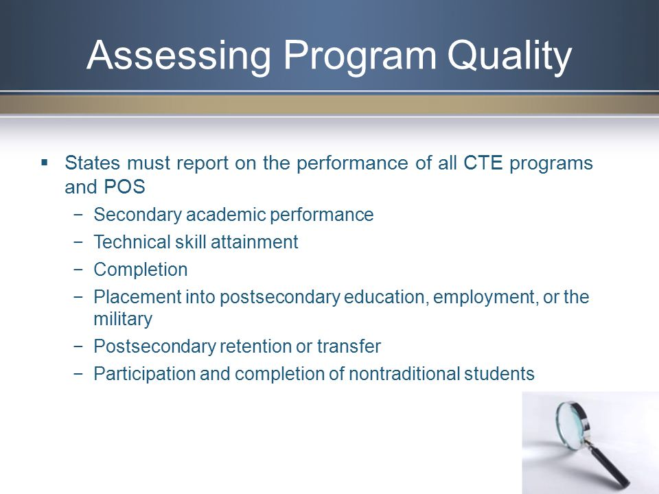 Assessing Program Quality  States must report on the performance of all CTE programs and POS −Secondary academic performance −Technical skill attainment −Completion −Placement into postsecondary education, employment, or the military −Postsecondary retention or transfer −Participation and completion of nontraditional students