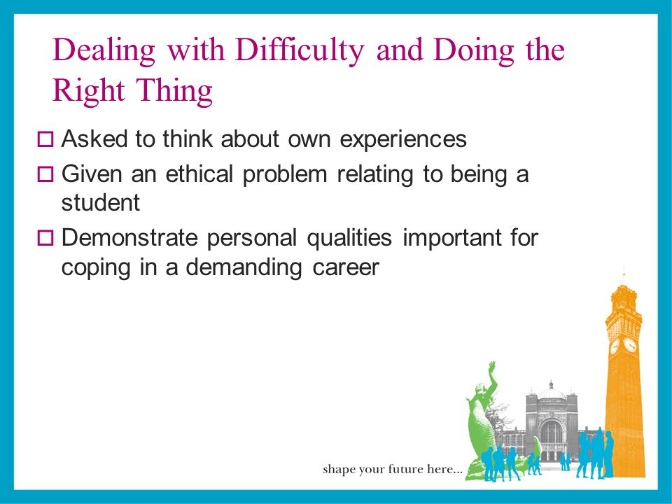 Dealing with Difficulty and Doing the Right Thing  Asked to think about own experiences  Given an ethical problem relating to being a student  Demonstrate personal qualities important for coping in a demanding career