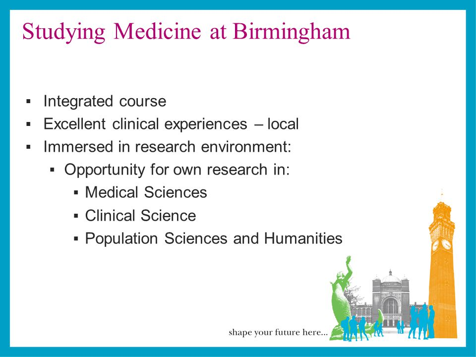 Studying Medicine at Birmingham  Integrated course  Excellent clinical experiences – local  Immersed in research environment:  Opportunity for own research in:  Medical Sciences  Clinical Science  Population Sciences and Humanities
