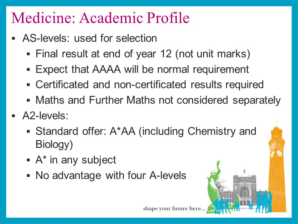 Medicine: Academic Profile  AS-levels: used for selection  Final result at end of year 12 (not unit marks)  Expect that AAAA will be normal requirement  Certificated and non-certificated results required  Maths and Further Maths not considered separately  A2-levels:  Standard offer: A*AA (including Chemistry and Biology)  A* in any subject  No advantage with four A-levels