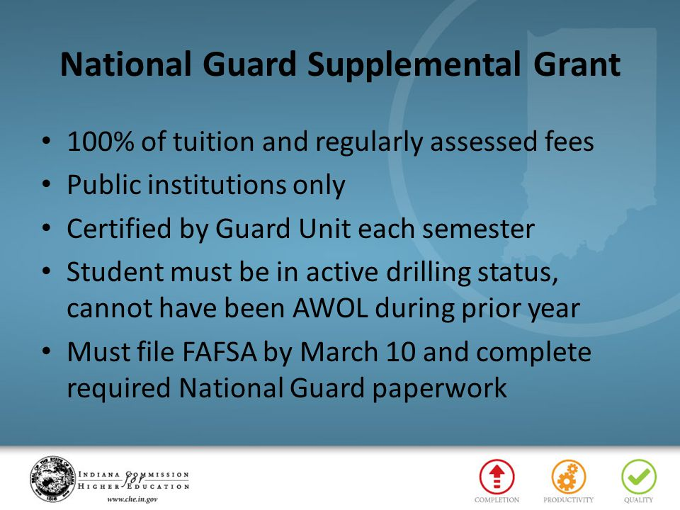 National Guard Supplemental Grant 100% of tuition and regularly assessed fees Public institutions only Certified by Guard Unit each semester Student must be in active drilling status, cannot have been AWOL during prior year Must file FAFSA by March 10 and complete required National Guard paperwork