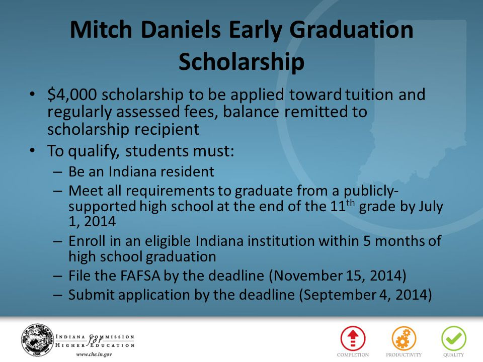 Mitch Daniels Early Graduation Scholarship $4,000 scholarship to be applied toward tuition and regularly assessed fees, balance remitted to scholarship recipient To qualify, students must: – Be an Indiana resident – Meet all requirements to graduate from a publicly- supported high school at the end of the 11 th grade by July 1, 2014 – Enroll in an eligible Indiana institution within 5 months of high school graduation – File the FAFSA by the deadline (November 15, 2014) – Submit application by the deadline (September 4, 2014)