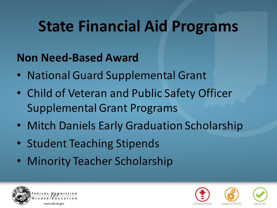 State Financial Aid Programs Non Need-Based Award National Guard Supplemental Grant Child of Veteran and Public Safety Officer Supplemental Grant Programs Mitch Daniels Early Graduation Scholarship Student Teaching Stipends Minority Teacher Scholarship