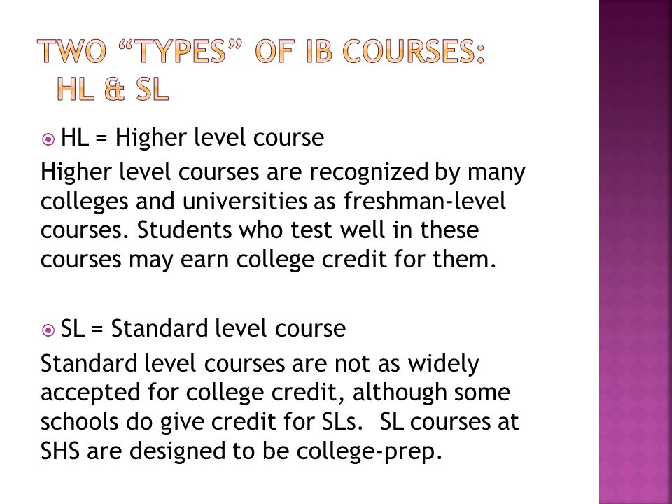  HL = Higher level course Higher level courses are recognized by many colleges and universities as freshman-level courses.