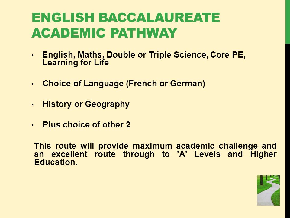 ENGLISH BACCALAUREATE ACADEMIC PATHWAY English, Maths, Double or Triple Science, Core PE, Learning for Life Choice of Language (French or German) History or Geography Plus choice of other 2 This route will provide maximum academic challenge and an excellent route through to A Levels and Higher Education.