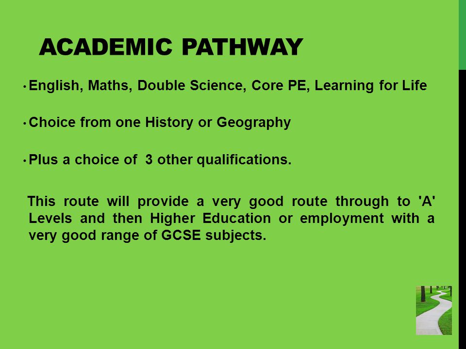 ACADEMIC PATHWAY English, Maths, Double Science, Core PE, Learning for Life Choice from one History or Geography Plus a choice of 3 other qualifications.