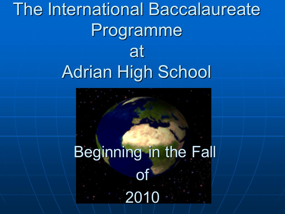 The International Baccalaureate Programme at Adrian High School Beginning in the Fall Beginning in the Fallof2010