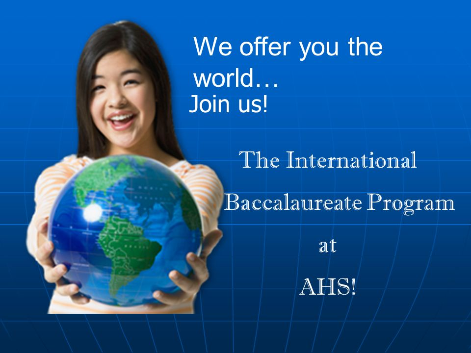 We offer you the world… Join us! The International Baccalaureate Program at AHS!