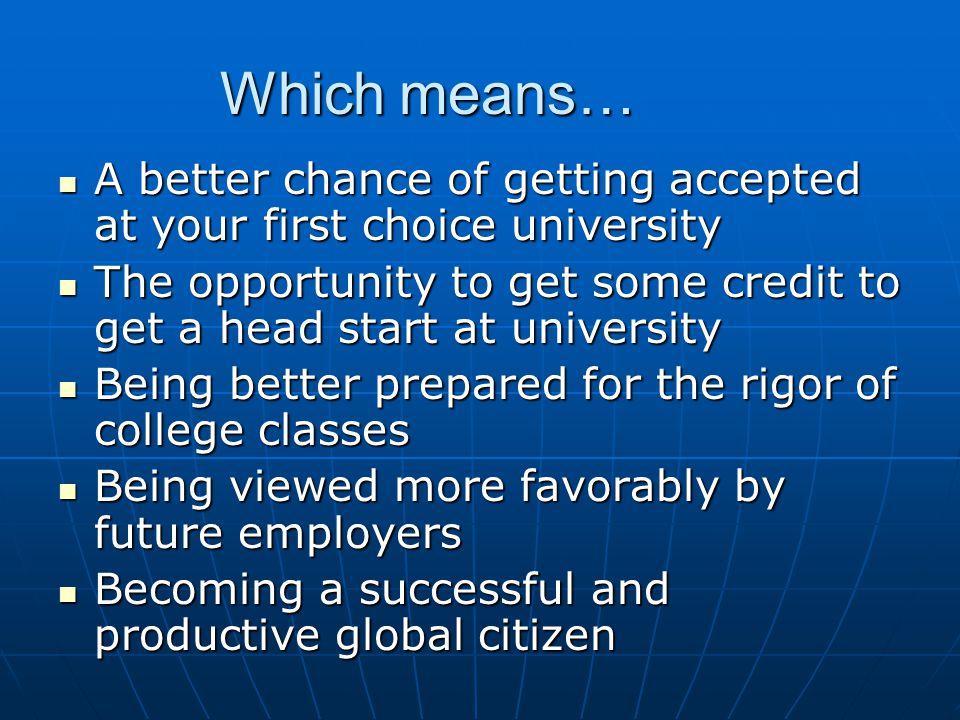 Which means… A better chance of getting accepted at your first choice university A better chance of getting accepted at your first choice university The opportunity to get some credit to get a head start at university The opportunity to get some credit to get a head start at university Being better prepared for the rigor of college classes Being better prepared for the rigor of college classes Being viewed more favorably by future employers Being viewed more favorably by future employers Becoming a successful and productive global citizen Becoming a successful and productive global citizen