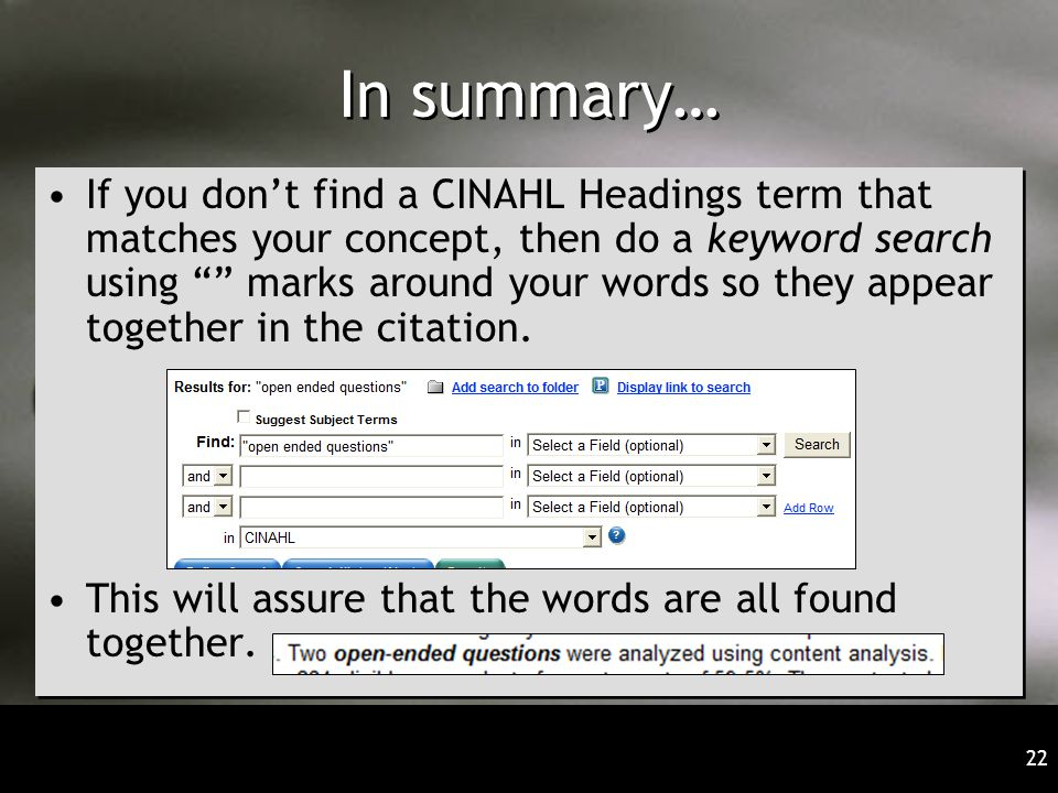 22 In summary… If you don't find a CINAHL Headings term that matches your concept, then do a keyword search using marks around your words so they appear together in the citation.