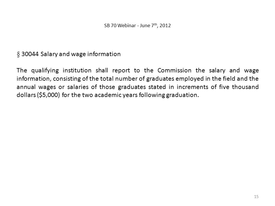 § Salary and wage information The qualifying institution shall report to the Commission the salary and wage information, consisting of the total number of graduates employed in the field and the annual wages or salaries of those graduates stated in increments of five thousand dollars ($5,000) for the two academic years following graduation.