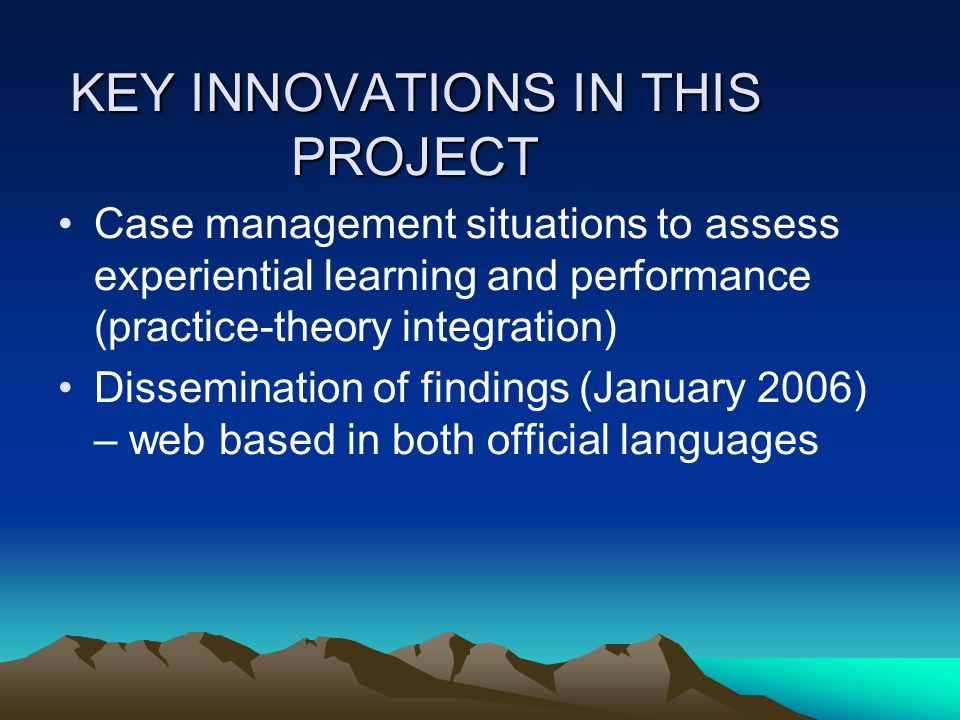 KEY INNOVATIONS IN THIS PROJECT Case management situations to assess experiential learning and performance (practice-theory integration) Dissemination of findings (January 2006) – web based in both official languages