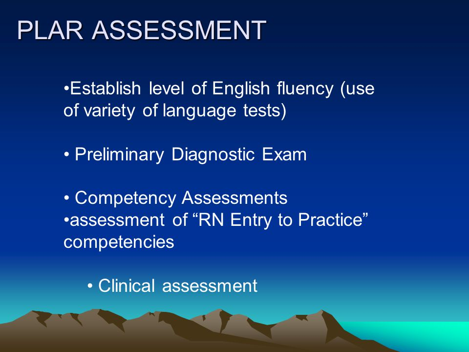 PLAR ASSESSMENT Establish level of English fluency (use of variety of language tests) Preliminary Diagnostic Exam Competency Assessments assessment of RN Entry to Practice competencies Clinical assessment