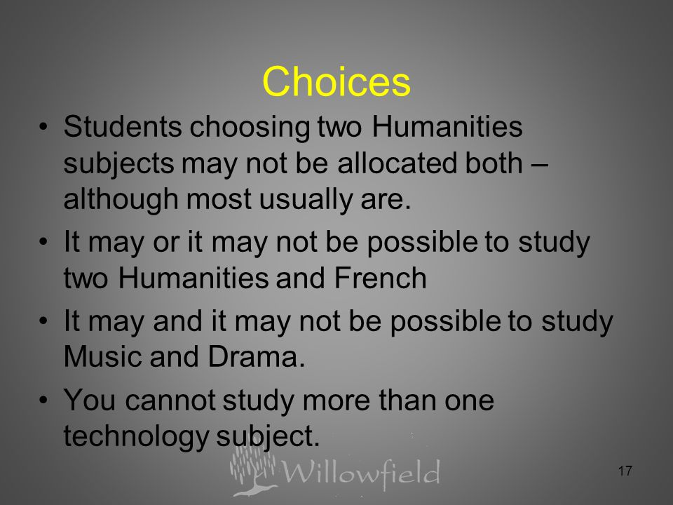 Choices Students choosing two Humanities subjects may not be allocated both – although most usually are.