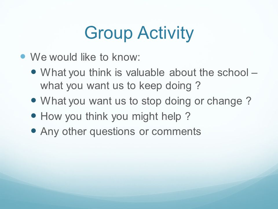 Group Activity We would like to know: What you think is valuable about the school – what you want us to keep doing .