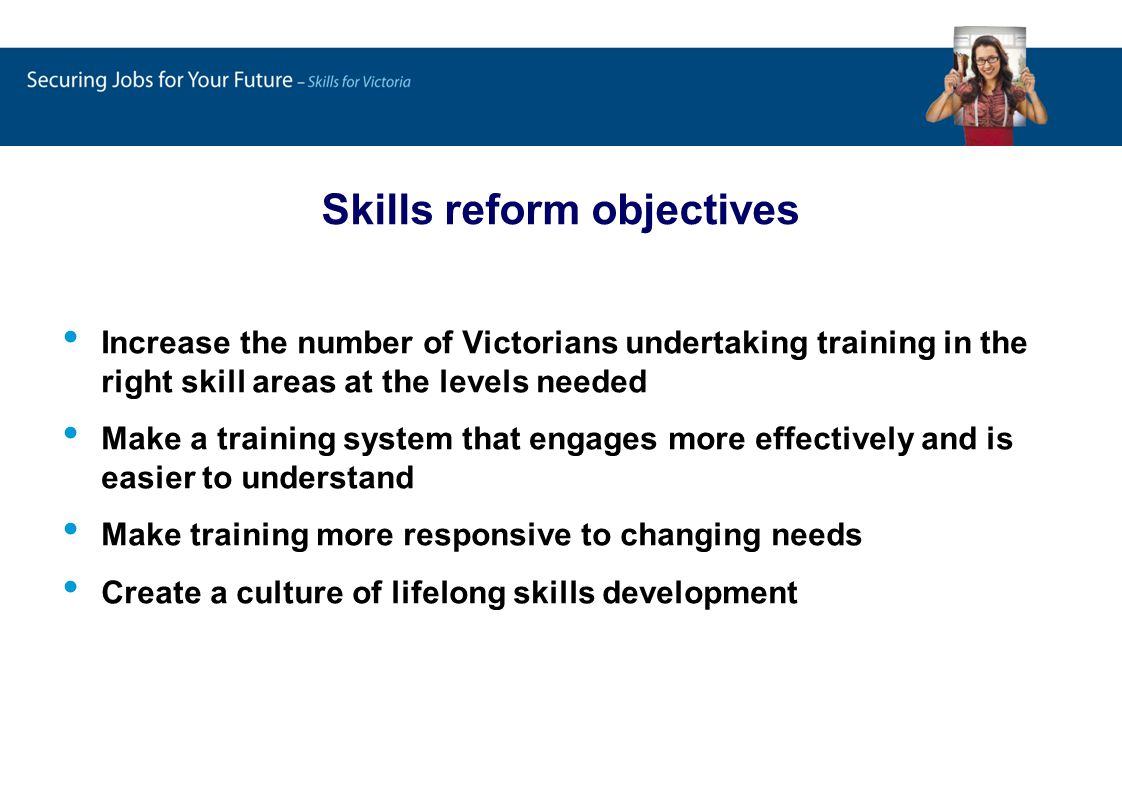 Increase the number of Victorians undertaking training in the right skill areas at the levels needed Make a training system that engages more effectively and is easier to understand Make training more responsive to changing needs Create a culture of lifelong skills development Skills reform objectives