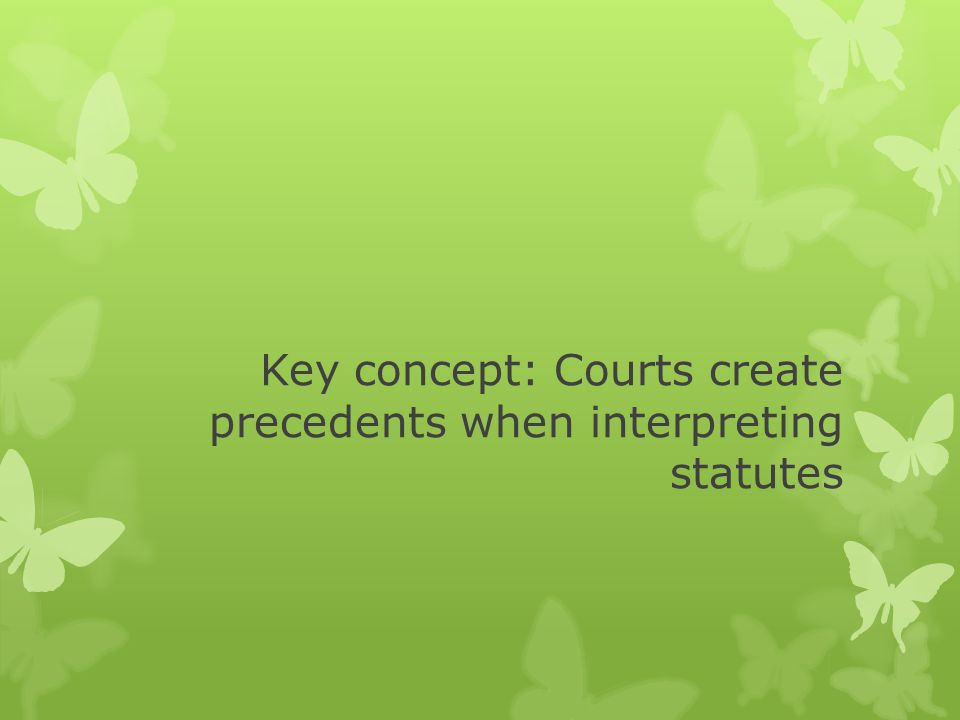 Key concept: Courts create precedents when interpreting statutes
