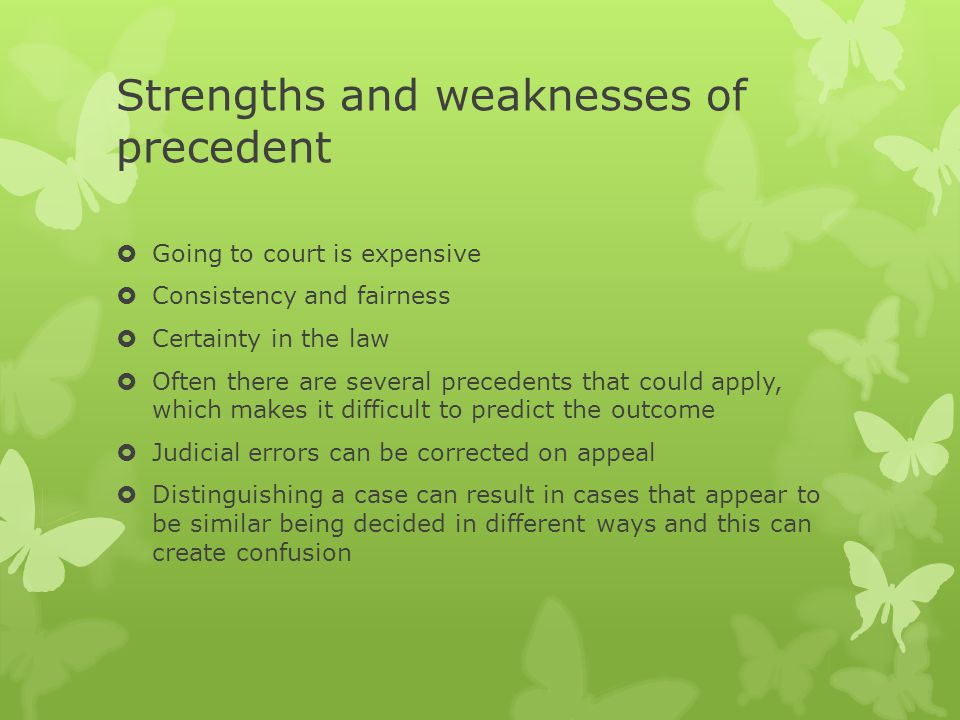 Strengths and weaknesses of precedent  Going to court is expensive  Consistency and fairness  Certainty in the law  Often there are several precedents that could apply, which makes it difficult to predict the outcome  Judicial errors can be corrected on appeal  Distinguishing a case can result in cases that appear to be similar being decided in different ways and this can create confusion