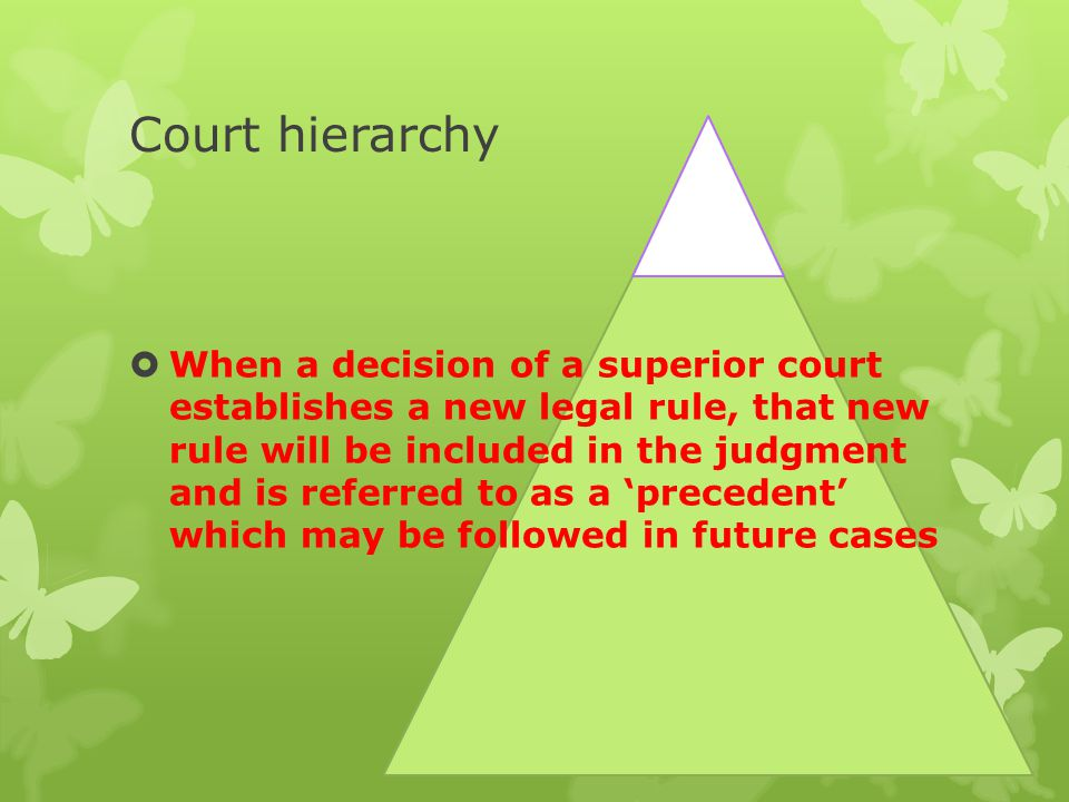 Court hierarchy  When a decision of a superior court establishes a new legal rule, that new rule will be included in the judgment and is referred to as a 'precedent' which may be followed in future cases