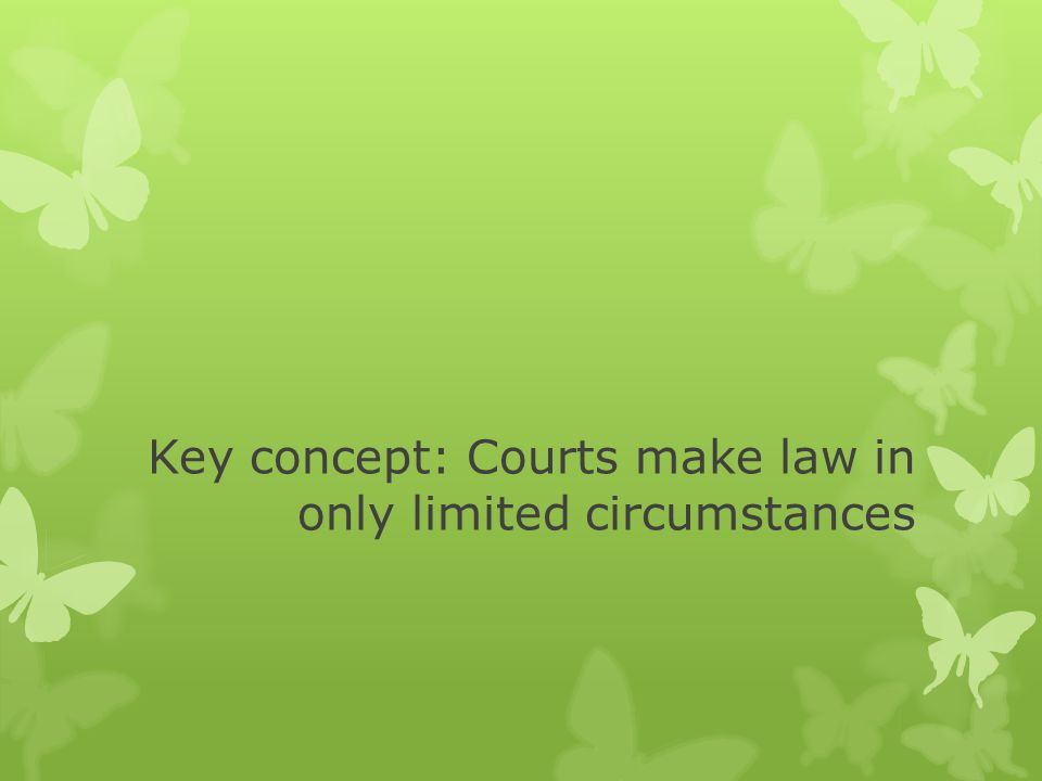 Key concept: Courts make law in only limited circumstances