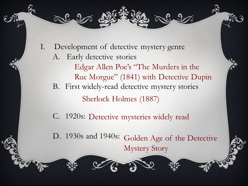 I.Development of detective mystery genre A.Early detective stories B.First widely-read detective mystery stories C.1920s: D.1930s and 1940s: Edgar Allen Poe's The Murders in the Rue Morgue (1841) with Detective Dupin Sherlock Holmes (1887) Detective mysteries widely read Golden Age of the Detective Mystery Story