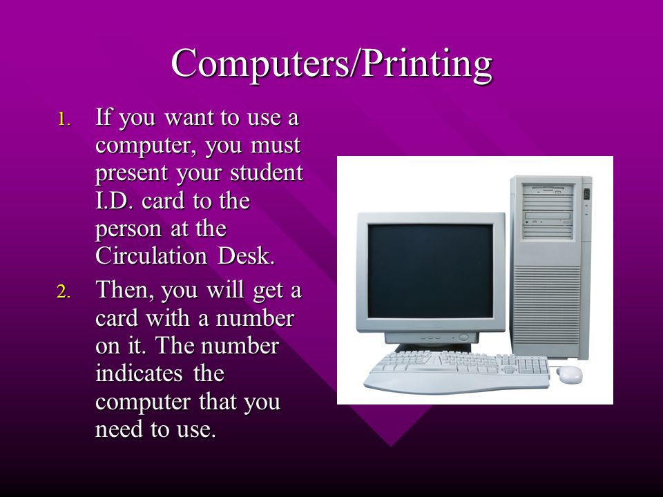 Computers/Printing 1. If you want to use a computer, you must present your student I.D.