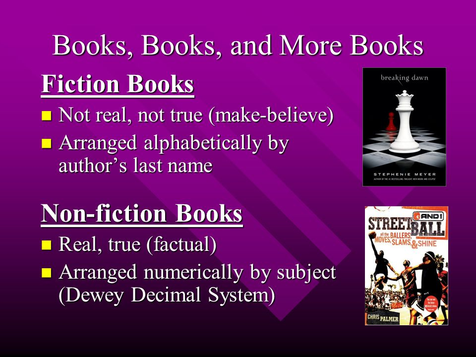Books, Books, and More Books Fiction Books Not real, not true (make-believe) Not real, not true (make-believe) Arranged alphabetically by author's last name Arranged alphabetically by author's last name Non-fiction Books Real, true (factual) Real, true (factual) Arranged numerically by subject (Dewey Decimal System) Arranged numerically by subject (Dewey Decimal System)
