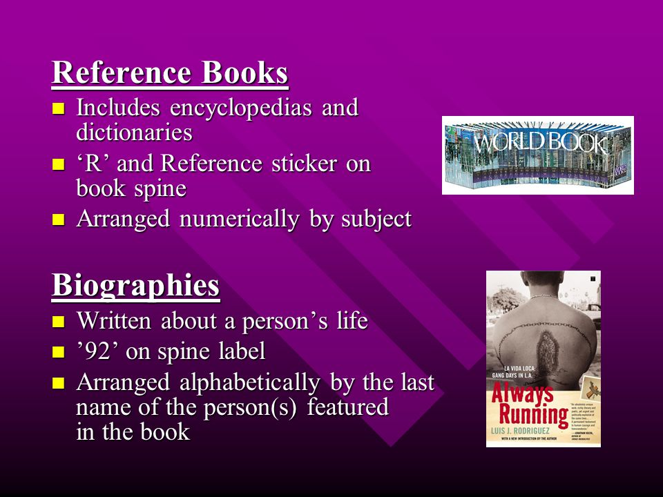 Reference Books Includes encyclopedias and dictionaries Includes encyclopedias and dictionaries 'R' and Reference sticker on book spine 'R' and Reference sticker on book spine Arranged numerically by subject Arranged numerically by subjectBiographies Written about a person's life Written about a person's life '92' on spine label '92' on spine label Arranged alphabetically by the last name of the person(s) featured in the book Arranged alphabetically by the last name of the person(s) featured in the book