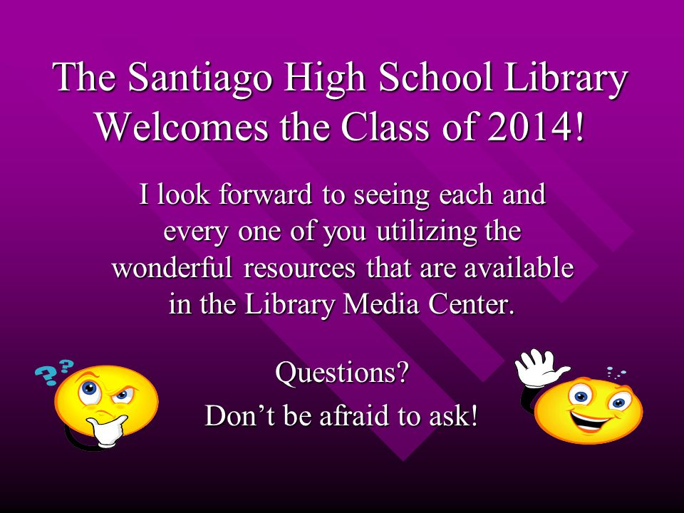 The Santiago High School Library Welcomes the Class of 2014.