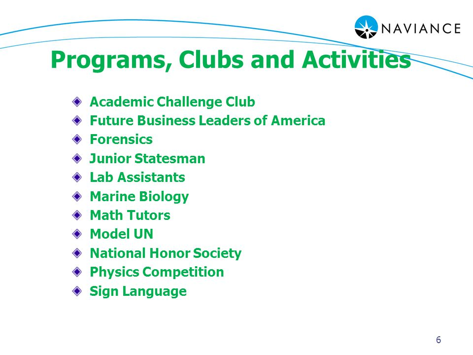 Programs, Clubs and Activities Academic Challenge Club Future Business Leaders of America Forensics Junior Statesman Lab Assistants Marine Biology Math Tutors Model UN National Honor Society Physics Competition Sign Language 6
