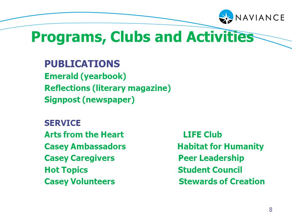 Programs, Clubs and Activities PUBLICATIONS Emerald (yearbook) Reflections (literary magazine) Signpost (newspaper) SERVICE Arts from the Heart LIFE Club Casey Ambassadors Habitat for Humanity Casey Caregivers Peer Leadership Hot Topics Student Council Casey Volunteers Stewards of Creation 8