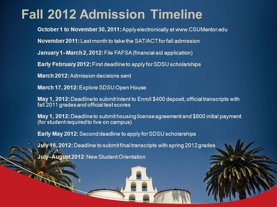 Fall 2012 Admission Timeline October 1 to November 30, 2011: Apply electronically at   November 2011: Last month to take the SAT/ACT for fall admission January 1–March 2, 2012: File FAFSA (financial aid application) Early February 2012: First deadline to apply for SDSU scholarships March 2012: Admission decisions sent March 17, 2012: Explore SDSU Open House May 1, 2012: Deadline to submit Intent to Enroll $400 deposit, official transcripts with fall 2011 grades and official test scores May 1, 2012: Deadline to submit housing license agreement and $800 initial payment (for student required to live on campus) Early May 2012: Second deadline to apply for SDSU scholarships July 16, 2012: Deadline to submit final transcripts with spring 2012 grades July–August 2012: New Student Orientation
