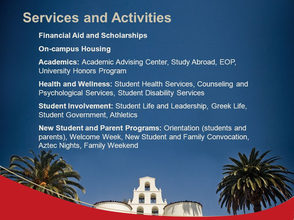 Services and Activities Financial Aid and Scholarships On-campus Housing Academics: Academic Advising Center, Study Abroad, EOP, University Honors Program Health and Wellness: Student Health Services, Counseling and Psychological Services, Student Disability Services Student Involvement: Student Life and Leadership, Greek Life, Student Government, Athletics New Student and Parent Programs: Orientation (students and parents), Welcome Week, New Student and Family Convocation, Aztec Nights, Family Weekend
