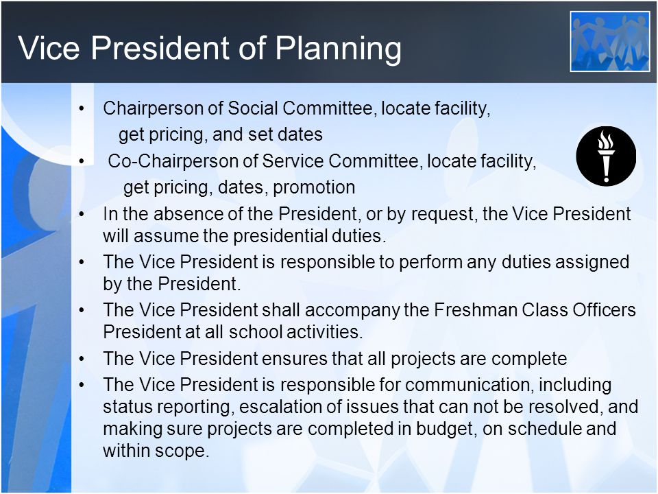 Vice President of Planning Chairperson of Social Committee, locate facility, get pricing, and set dates Co-Chairperson of Service Committee, locate facility, get pricing, dates, promotion In the absence of the President, or by request, the Vice President will assume the presidential duties.