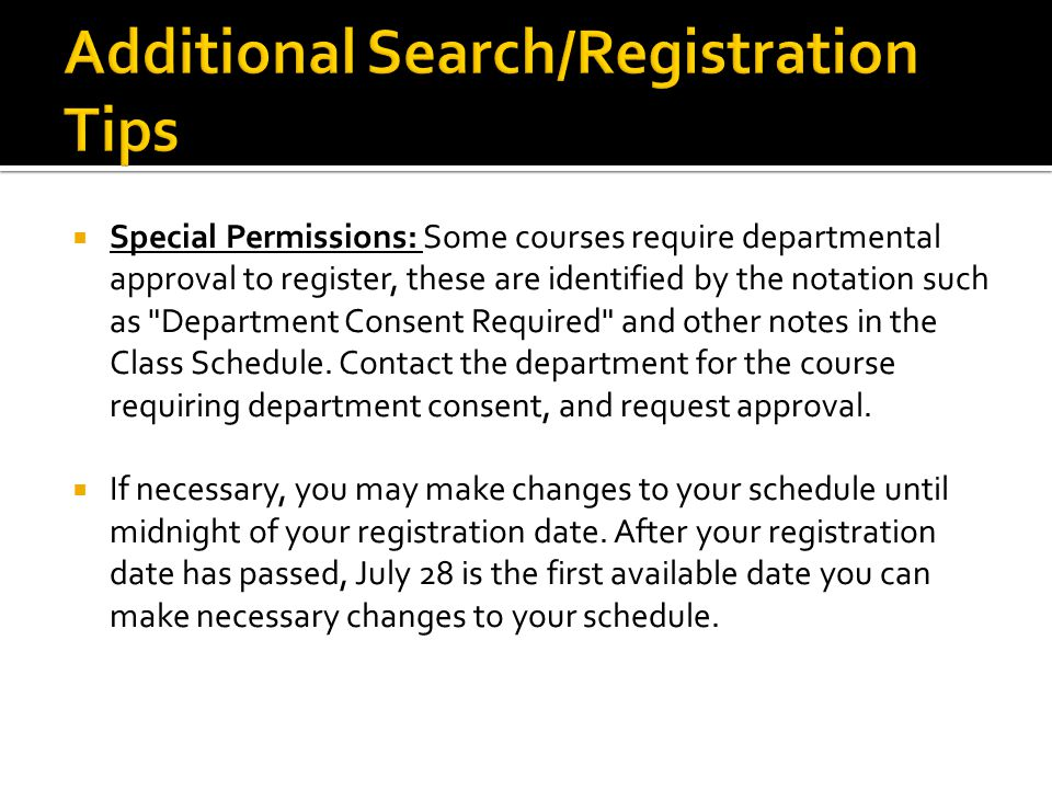  Special Permissions: Some courses require departmental approval to register, these are identified by the notation such as Department Consent Required and other notes in the Class Schedule.