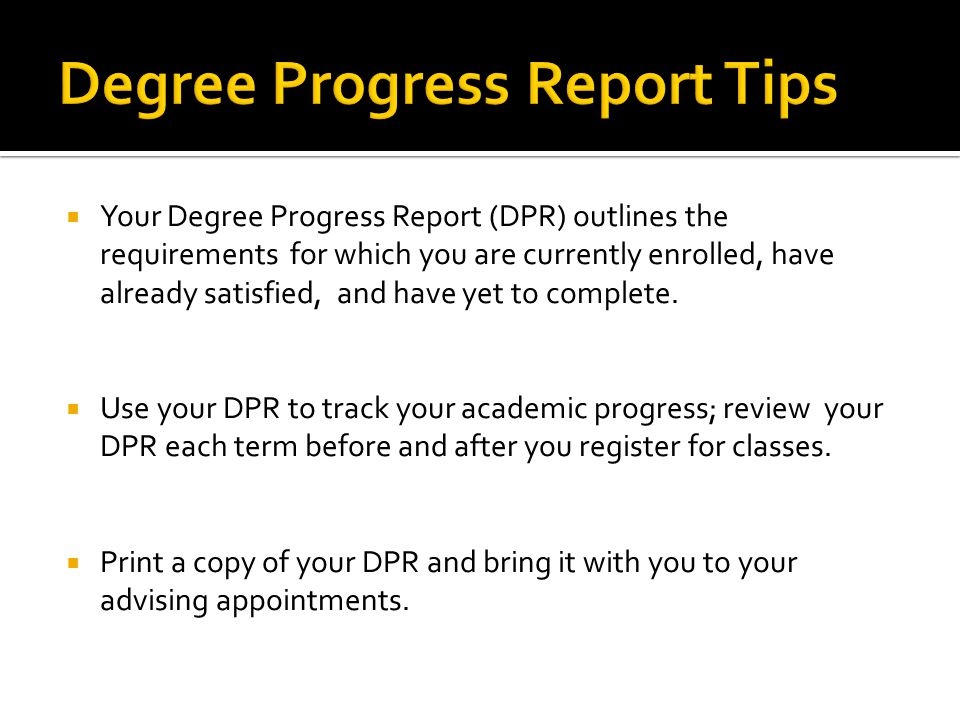  Your Degree Progress Report (DPR) outlines the requirements for which you are currently enrolled, have already satisfied, and have yet to complete.