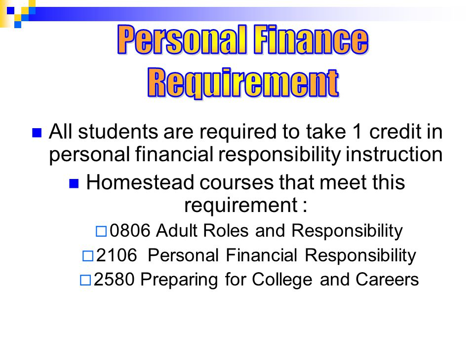 All students are required to take 1 credit in personal financial responsibility instruction Homestead courses that meet this requirement :  0806 Adult Roles and Responsibility  2106 Personal Financial Responsibility  2580 Preparing for College and Careers