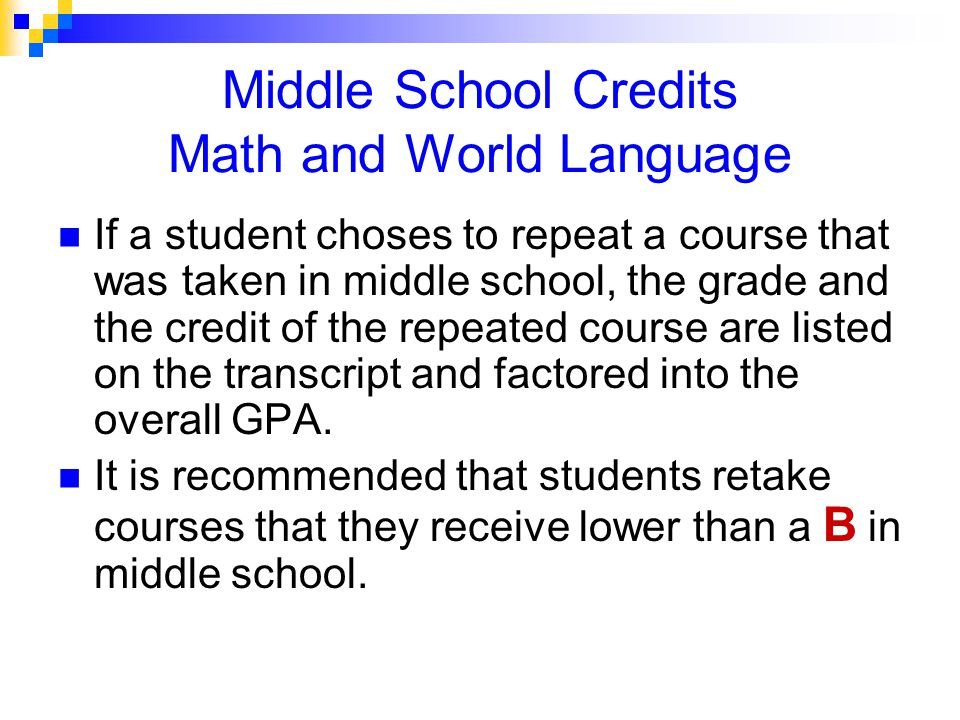 Middle School Credits Math and World Language If a student choses to repeat a course that was taken in middle school, the grade and the credit of the repeated course are listed on the transcript and factored into the overall GPA.