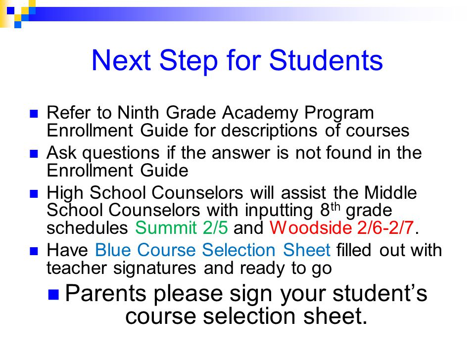 Next Step for Students Refer to Ninth Grade Academy Program Enrollment Guide for descriptions of courses Ask questions if the answer is not found in the Enrollment Guide High School Counselors will assist the Middle School Counselors with inputting 8 th grade schedules Summit 2/5 and Woodside 2/6-2/7.