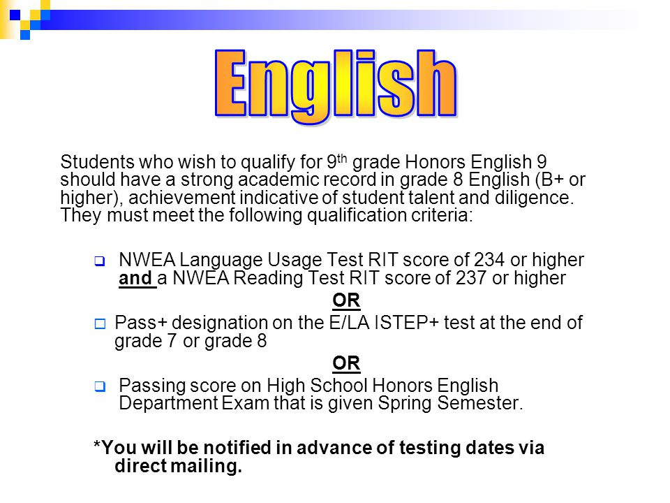 Students who wish to qualify for 9 th grade Honors English 9 should have a strong academic record in grade 8 English (B+ or higher), achievement indicative of student talent and diligence.