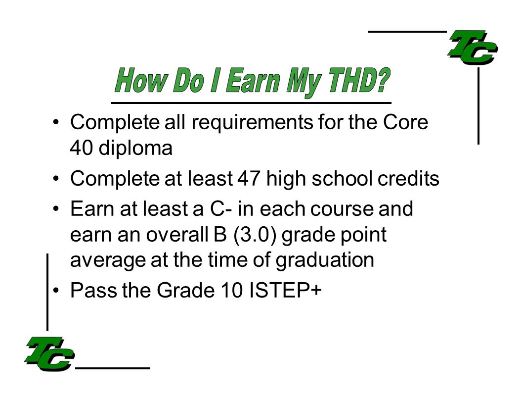 Complete all requirements for the Core 40 diploma Complete at least 47 high school credits Earn at least a C- in each course and earn an overall B (3.0) grade point average at the time of graduation Pass the Grade 10 ISTEP+