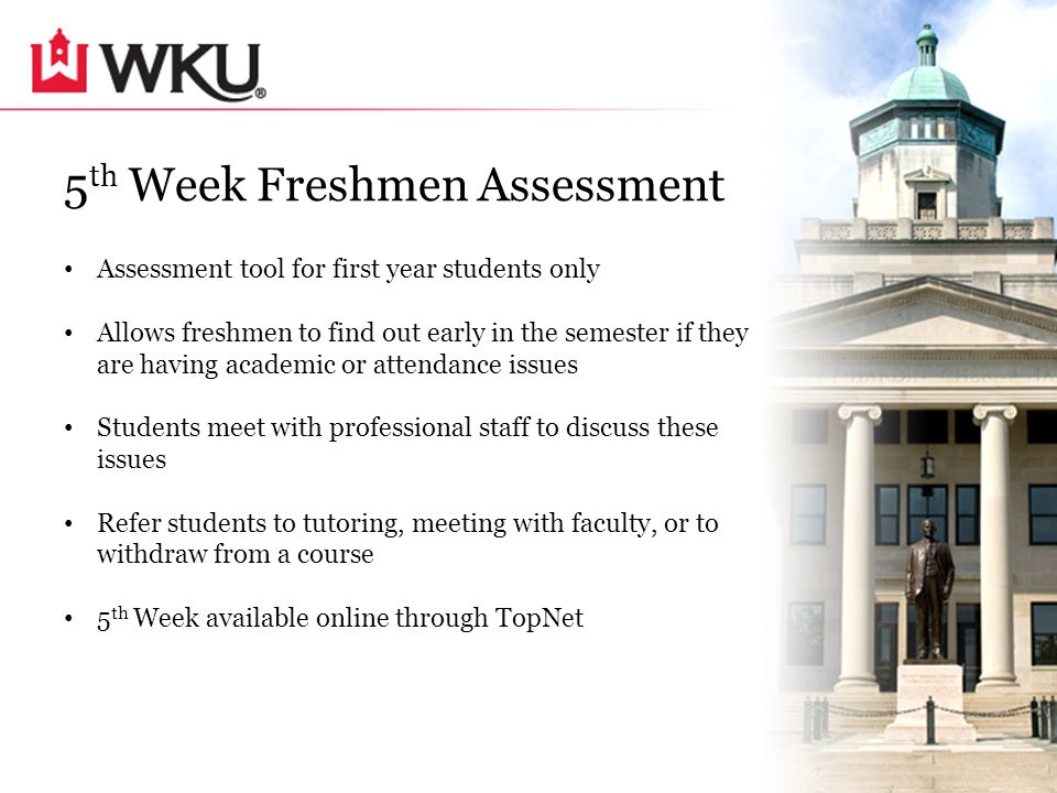 5 th Week Freshmen Assessment Assessment tool for first year students only Allows freshmen to find out early in the semester if they are having academic or attendance issues Students meet with professional staff to discuss these issues Refer students to tutoring, meeting with faculty, or to withdraw from a course 5 th Week available online through TopNet