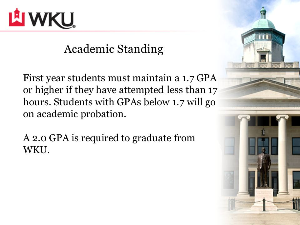 Academic Standing First year students must maintain a 1.7 GPA or higher if they have attempted less than 17 hours.