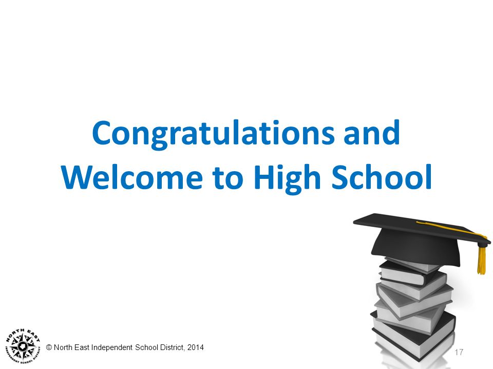© North East Independent School District, 2014 Congratulations and Welcome to High School 17