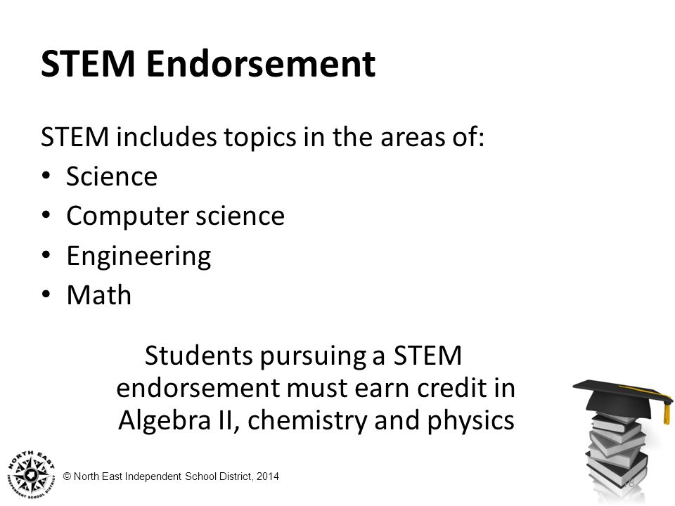 © North East Independent School District, 2014 STEM Endorsement STEM includes topics in the areas of: Science Computer science Engineering Math Students pursuing a STEM endorsement must earn credit in Algebra II, chemistry and physics 18