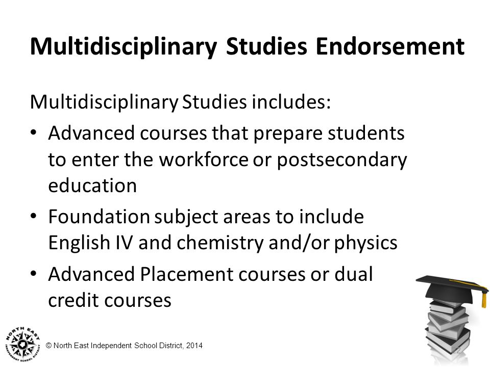© North East Independent School District, 2014 Multidisciplinary Studies Endorsement Multidisciplinary Studies includes: Advanced courses that prepare students to enter the workforce or postsecondary education Foundation subject areas to include English IV and chemistry and/or physics Advanced Placement courses or dual credit courses 22